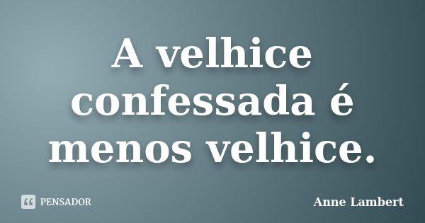A velhice confessada é menos velhice.... Frase de Anne Lambert.