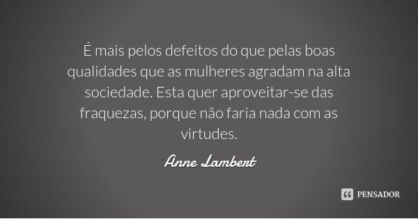 É mais pelos defeitos do que pelas boas qualidades que as mulheres agradam na alta sociedade. Esta quer aproveitar-se das fraquezas, porque não faria nada com a... Frase de Anne Lambert.