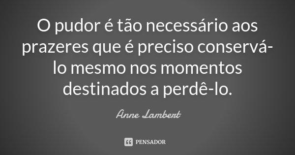 O pudor é tão necessário aos prazeres que é preciso conservá-lo mesmo nos momentos destinados a perdê-lo.... Frase de Anne Lambert.