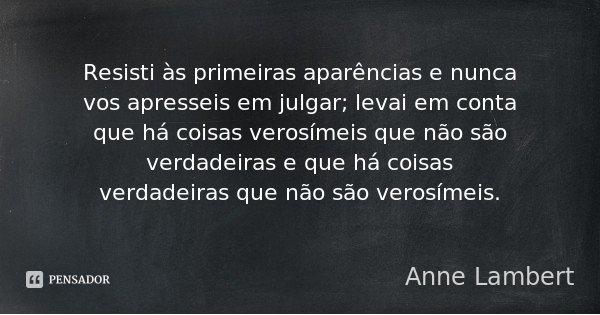 Resisti às primeiras aparências e nunca vos apresseis em julgar; levai em conta que há coisas verosímeis que não são verdadeiras e que há coisas verdadeiras que... Frase de Anne Lambert.