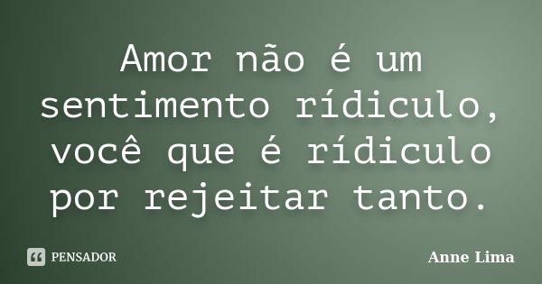 Amor não é um sentimento rídiculo, você que é rídiculo por rejeitar tanto.... Frase de Anne Lima.