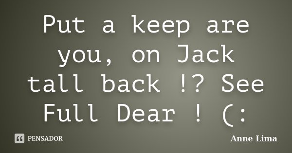 Put a keep are you, on Jack tall back !? See Full Dear ! (:... Frase de Anne Lima.
