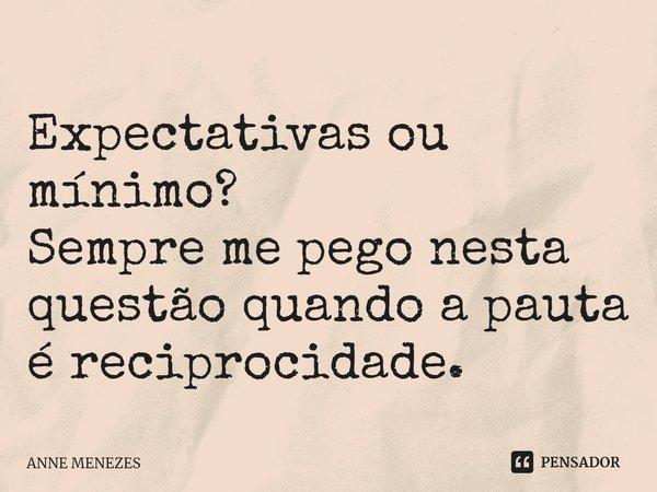 Expectativas ou mínimo? Sempre me pego nesta questão quando a pauta é reciprocidade.... Frase de Anne Menezes.