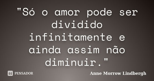 """""""Só o amor pode ser dividido infinitamente e ainda assim não diminuir.""""... Frase de Anne Morrow Lindbergh."""