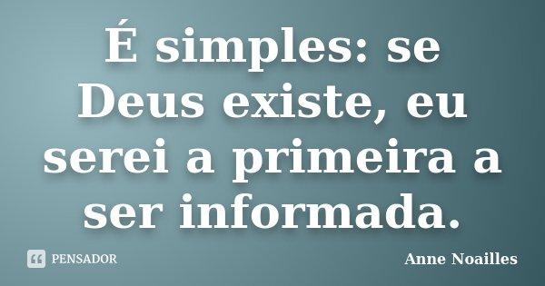 É simples: se Deus existe, eu serei a primeira a ser informada.... Frase de Anne Noailles.