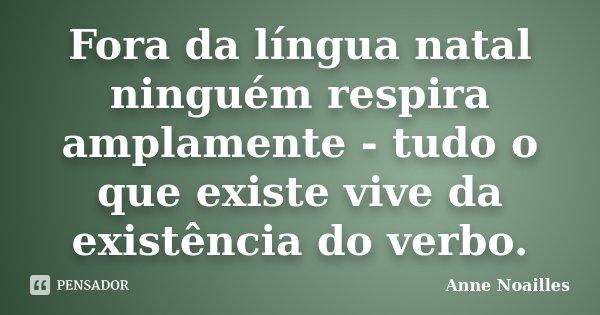 Fora da língua natal ninguém respira amplamente - tudo o que existe vive da existência do verbo.... Frase de Anne Noailles.