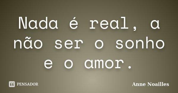 Nada é real, a não ser o sonho e o amor.... Frase de Anne Noailles.