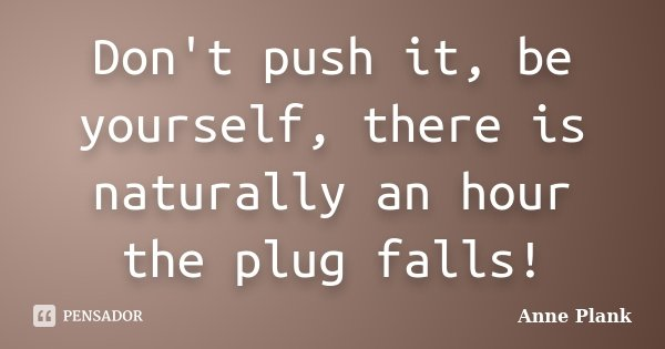 Don't push it, be yourself, there is naturally an hour the plug falls!... Frase de Anne Plank.