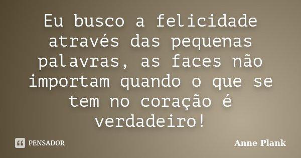 Eu busco a felicidade através das pequenas palavras, as faces não importam quando o que se tem no coração é verdadeiro!... Frase de Anne Plank.