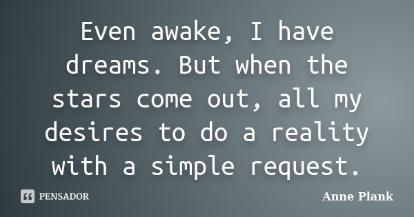 Even awake, I have dreams. But when the stars come out, all my desires to do a reality with a simple request.... Frase de Anne Plank.