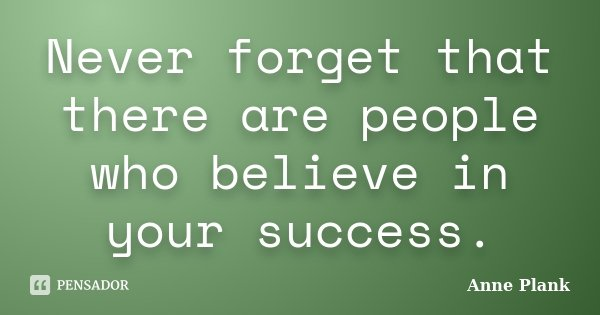 Never forget that there are people who believe in your success.... Frase de Anne Plank.
