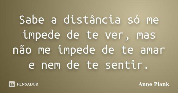 Sabe a distância só me impede de te ver, mas não me impede de te amar e nem de te sentir.... Frase de Anne Plank.