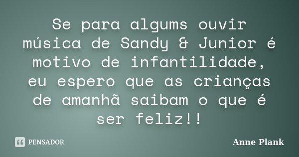 Se para algums ouvir música de Sandy & Junior é motivo de infantilidade, eu espero que as crianças de amanhã saibam o que é ser feliz!!... Frase de Anne Plank.