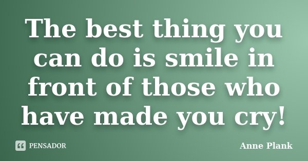 The best thing you can do is smile in front of those who have made you cry!... Frase de Anne Plank.