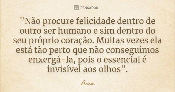 """""""Não procure felicidade dentro de outro ser humano e sim dentro do seu próprio coração. Muitas vezes ela está tão perto que não conseguimos enxergá-la, poi... Frase de Anne."""