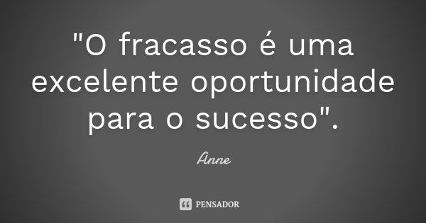 """""""O fracasso é uma excelente oportunidade para o sucesso"""".... Frase de Anne."""