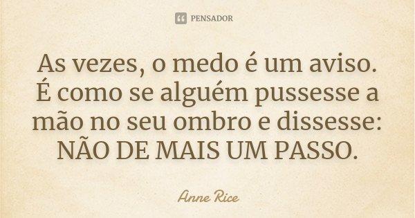 As vezes, o medo é um aviso. É como se alguém pussesse a mão no seu ombro e dissesse: NÃO DE MAIS UM PASSO.... Frase de Anne Rice.
