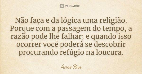 Não faça e da lógica uma religião. Porque com a passagem do tempo, a razão pode lhe falhar; e quando isso ocorrer você poderá se descobrir procurando refúgio na... Frase de Anne Rice.