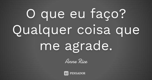 O que eu faço? Qualquer coisa que me agrade.... Frase de Anne Rice.