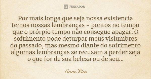 Por mais longa que seja nossa existencia temos nossas lembranças - pontos no tempo que o prórpio tempo não consegue apagar. O sofrimento pode deturpar meus visl... Frase de Anne Rice.