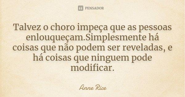 Talvez o choro impeça que as pessoas enlouqueçam.Simplesmente há coisas que não podem ser reveladas, e há coisas que ninguem pode modificar.... Frase de Anne Rice.