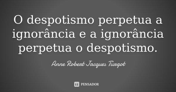 O despotismo perpetua a ignorância e a ignorância perpetua o despotismo.... Frase de Anne Robert Jacques Turgot.