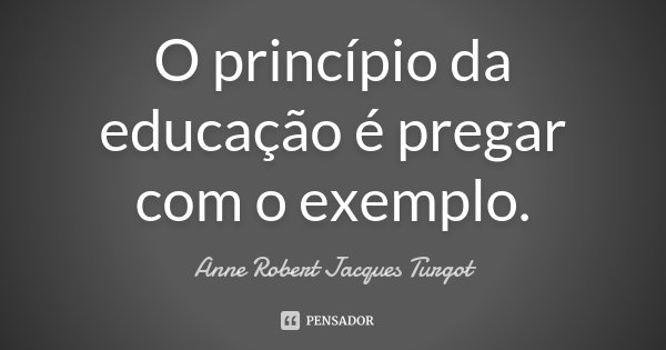 O princípio da educação é pregar com o exemplo.... Frase de Anne Robert Jacques Turgot.