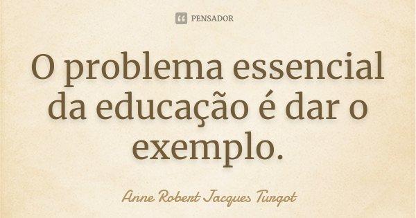 O problema essencial da educação é dar o exemplo.... Frase de Anne Robert Jacques Turgot.