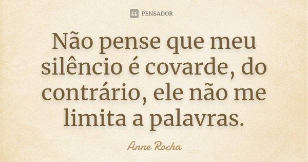 Não pense que meu silêncio é covarde, do contrário, ele não me limita a palavras.... Frase de Anne Rocha.