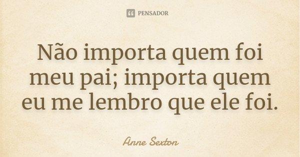 Não importa quem foi meu pai; importa quem eu me lembro que ele foi.... Frase de Anne Sexton.