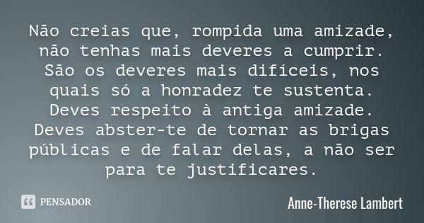 Não creias que, rompida uma amizade, não tenhas mais deveres a cumprir. São os deveres mais difíceis, nos quais só a honradez te sustenta. Deves respeito à anti... Frase de Anne-Therese Lambert.