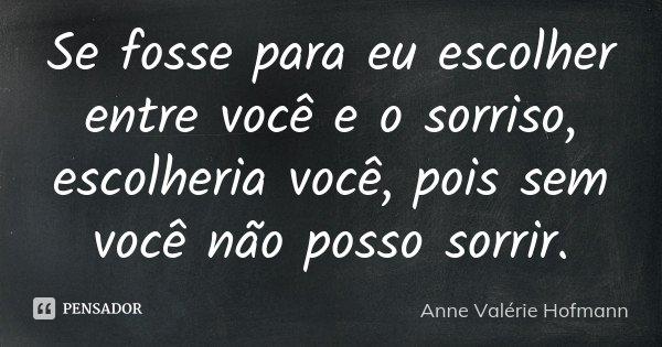 Se fosse para eu escolher entre você e o sorriso, escolheria você, pois sem você não posso sorrir.... Frase de Anne Valérie Hofmann.