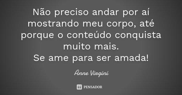 Não preciso andar por aí mostrando meu corpo, até porque o conteúdo conquista muito mais. Se ame para ser amada!... Frase de Anne Virgini.