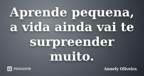Aprende pequena, a vida ainda vai te surpreender muito.... Frase de Annely Oliveira.