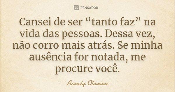 """Cansei de ser """"tanto faz"""" na vida das pessoas. Dessa vez, não corro mais atrás. Se minha ausência for notada, me procure você.... Frase de Annely Oliveira."""