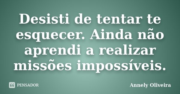 Desisti de tentar te esquecer. Ainda não aprendi a realizar missões impossíveis.... Frase de Annely Oliveira.