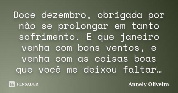 Doce dezembro, obrigada por não se prolongar em tanto sofrimento. E que janeiro venha com bons ventos, e venha com as coisas boas que você me deixou faltar…... Frase de Annely Oliveira.