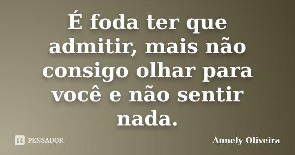 É foda ter que admitir, mais não consigo olhar para você e não sentir nada.... Frase de Annely Oliveira.