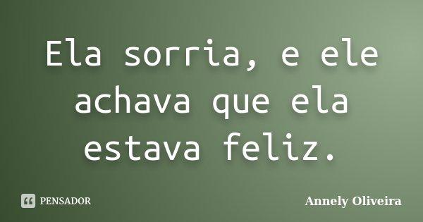 Ela sorria, e ele achava que ela estava feliz.... Frase de Annely Oliveira.