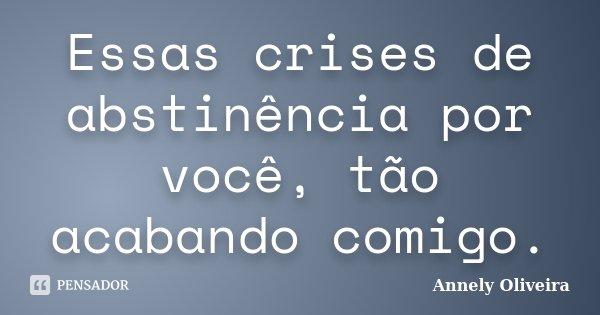 Essas crises de abstinência por você, tão acabando comigo.... Frase de Annely Oliveira.