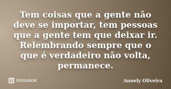 Tem coisas que a gente não deve se importar, tem pessoas que a gente tem que deixar ir. Relembrando sempre que o que é verdadeiro não volta, permanece.... Frase de Annely Oliveira.