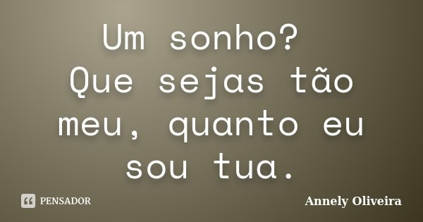 Um sonho? Que sejas tão meu, quanto eu sou tua.... Frase de Annely Oliveira.