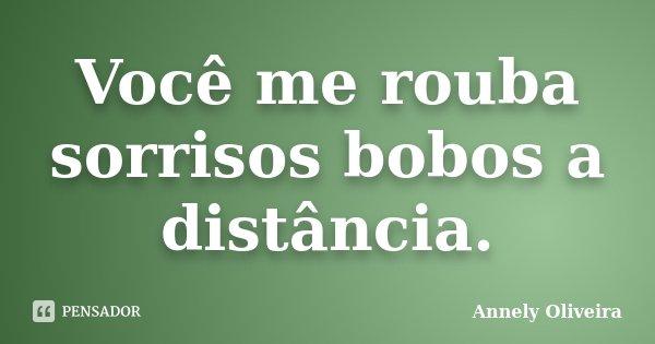 Você me rouba sorrisos bobos a distância.... Frase de Annely Oliveira.