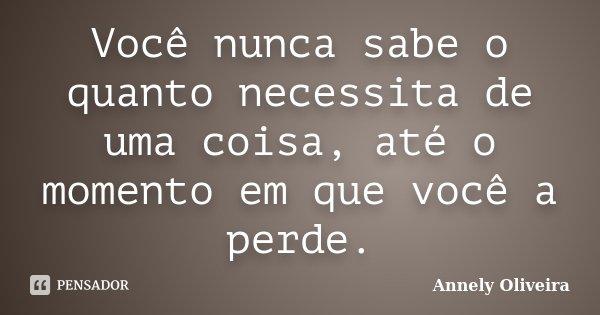 Você nunca sabe o quanto necessita de uma coisa, até o momento em que você a perde.... Frase de Annely Oliveira.