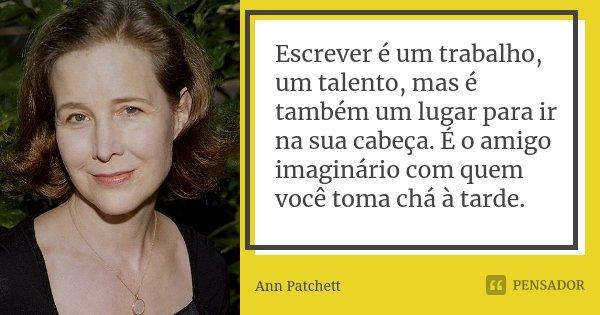 Escrever é um trabalho, um talento, mas é também um lugar para ir na sua cabeça. É o amigo imaginário com quem você toma chá à tarde.... Frase de Ann Patchett.