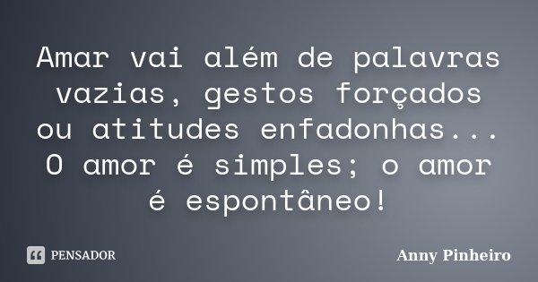 Amar vai além de palavras vazias, gestos forçados ou atitudes enfadonhas... O amor é simples; o amor é espontâneo!... Frase de Anny Pinheiro.