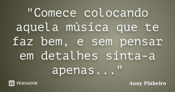 """""""Comece colocando aquela música que te faz bem, e sem pensar em detalhes sinta-a apenas...""""... Frase de Anny Pinheiro."""