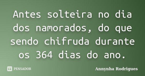 Antes solteira no dia dos namorados, do que sendo chifruda durante os 364 dias do ano.... Frase de Annynha Rodrigues.