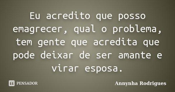 Eu acredito que posso emagrecer, qual o problema, tem gente que acredita que pode deixar de ser amante e virar esposa.... Frase de Annynha Rodrigues.