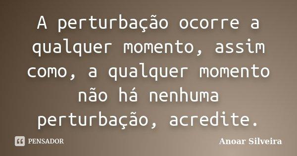 A perturbação ocorre a qualquer momento, assim como, a qualquer momento não há nenhuma perturbação, acredite.... Frase de Anoar Silveira.